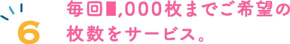 6.毎回2000枚までのご希望の枚数をサービス。