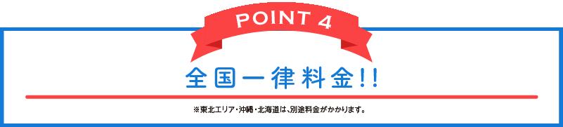 POINT 4 全国一律料金!!